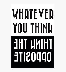 Whatever you think, think the opposite Photographic Print