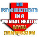 No psychiatrists in a mental health Royal Commission by Initially NO