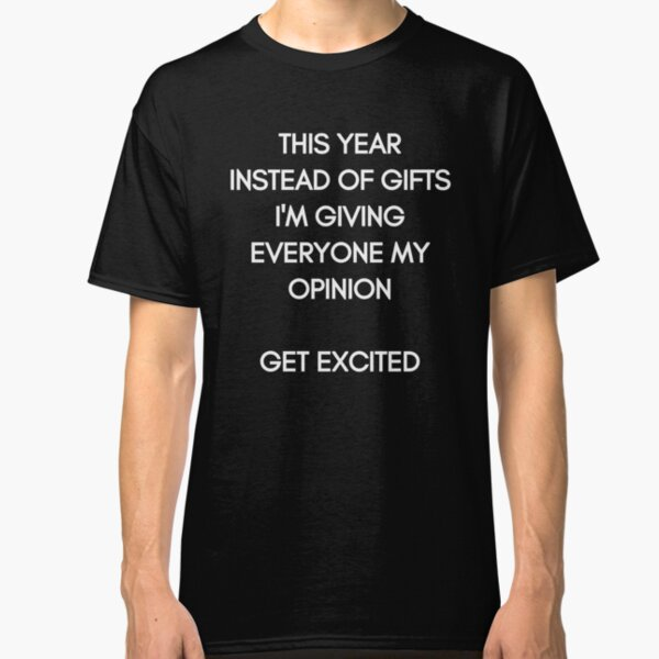 This Year instead of Gifts I am giving everyone my Opinion. Get excited! White Typography on black Background Classic T-Shirt