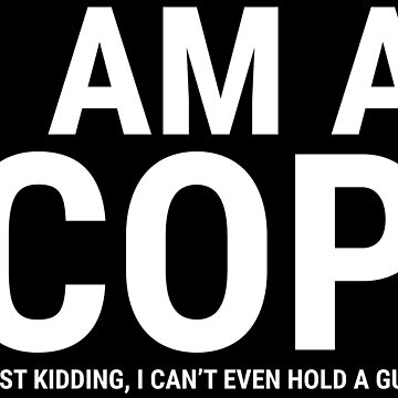 I Am A Cop Funny Police Officer Gift T-shirt by zcecmza