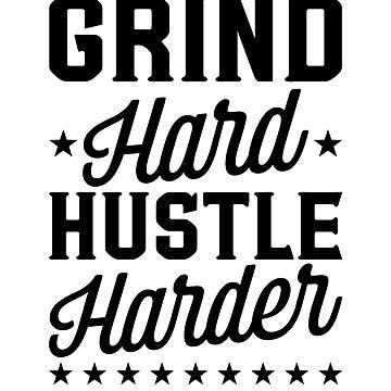 Grind Hard Hustle Harder by rockpapershirts