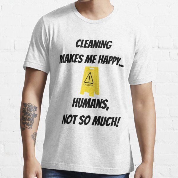 Cleaning makes me happy... Humans, not so much! Essential T-Shirt