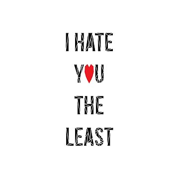 I Hate You The Least by fimbisdesigns
