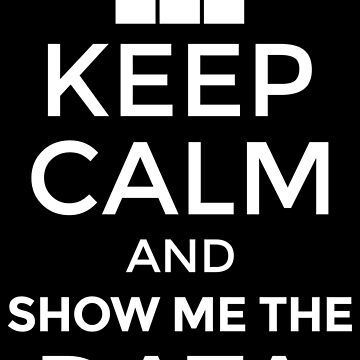 Keep Calm And Show Me The Data - Data Scientist Gift by yeoys