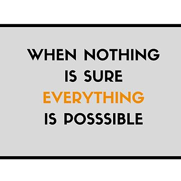 When nothing is sure, everything is possible by IdeasForArtists