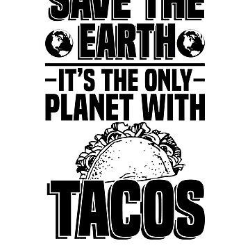 Save The Earth It's The Only Planet With Tacos by rockpapershirts