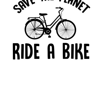 Save The Planet Ride A Bike by rockpapershirts