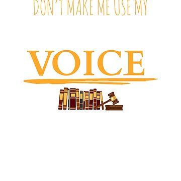 Don't Make Me Use My Lawyer Voice by dmanalili