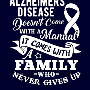 Alzheimers Disease Doesn't Come With a Manual It Comes With a Family Who Never Gives Up by hustlagirl