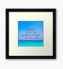 When was last time you did something for the first time Framed Print