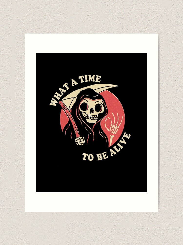Alternate view of What A Time To Be Alive Art Print