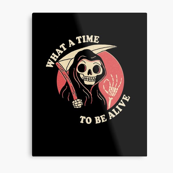 What A Time To Be Alive Metal Print