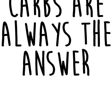 Carbs Are Always The Answer by kamrankhan