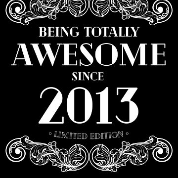 Being Totally Awesome Since 2013 Limited Edition Funny Birthday by with-care