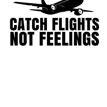 Catch Flights No Feelings by rockpapershirts