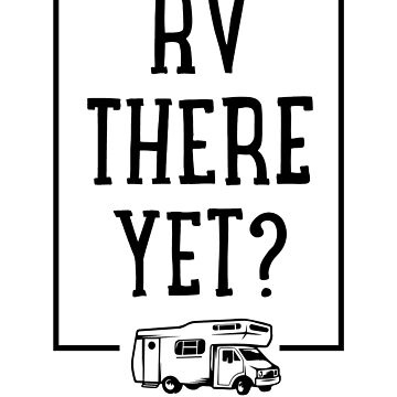 RV There Yet by rockpapershirts