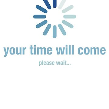 Your time will come, please wait by el-em-cee