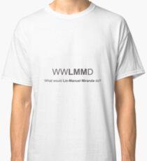 WWLMMD - What would Lin-Manuel Miranda do? Classic T-Shirt
