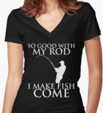 SO GOOD WITH MY ROD I MAKE FISH COME Women's Fitted V-Neck T-Shirt
