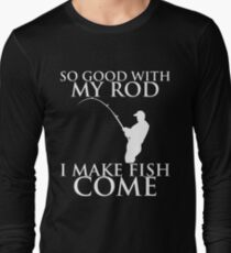 SO GOOD WITH MY ROD I MAKE FISH COME Long Sleeve T-Shirt