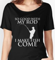 SO GOOD WITH MY ROD I MAKE FISH COME Women's Relaxed Fit T-Shirt