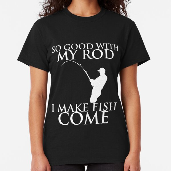 SO GOOD WITH MY ROD I MAKE FISH COME Classic T-Shirt