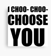 I CHOO- CHOO- CHOOSE YOU Canvas Print