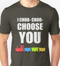 I CHOO- CHOO- CHOOSE YOU T-Shirt