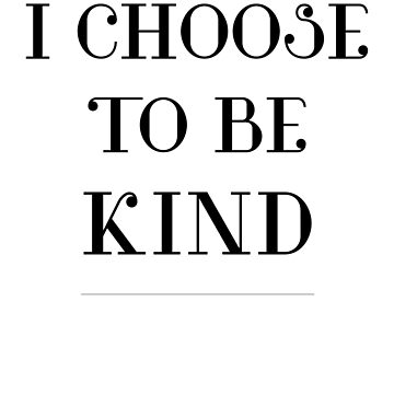 I CHOOSE TO BE KIND by ShyneR