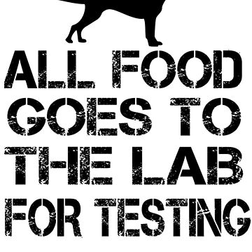 Funny Labrador Gift All Food Goes To The Lab For Testing by Kiwi-Tienda2017