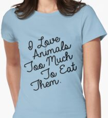 I LOVE ANIMALS TOO MUCH TO EAT THEM Womens Fitted T-Shirt