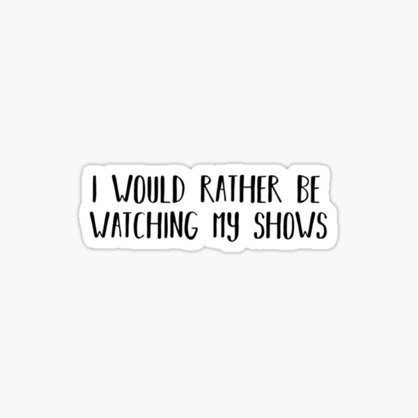 I would rather be watching my shows Sticker