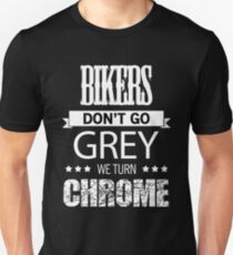 BIKERS DON'T GO GREY WE TURN CHROME Unisex T-Shirt