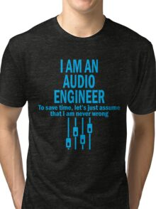I AM AN AUDIO ENGINEER TO SAVE TIME, LET'S JUST ASSUME THAT I AM NEVER WRONG Tri-blend T-Shirt