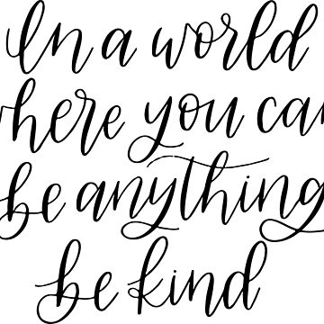 In A World Where You Can Be Anything, Be Kind - Hand Lettered by caroowens