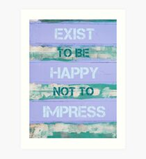 EXIST TO BE HAPPY NOT TO IMPRESS Art Print