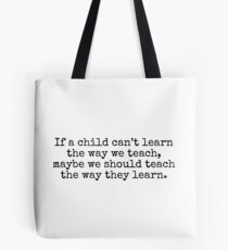 If a child can't learn the way we teach, maybe we should teach the way they learn. Tote Bag