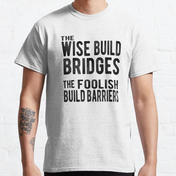 The Wise Build Bridges, The Foolish Build Barriers Classic T-Shirt