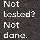 Not tested? Not done. by Trish Khoo