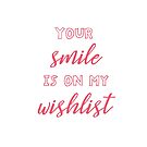 Your Smile Is on My Wishlist by JMMDesigns