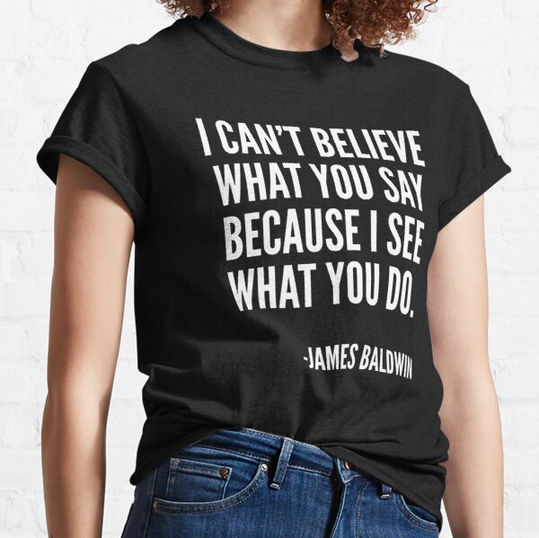 I can't believe what you say because I see what you do, Black History, James Baldwin Quote Classic T-Shirt