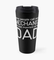 SOME PEOPLE CALL ME A MECHANIC THE MOST IMPORTANT CALL ME DAD Travel Mug