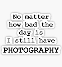 No Matter How Bad the Day is ... PHOTOGRAPHY Sticker