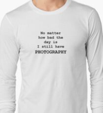 No Matter How Bad the Day is ... PHOTOGRAPHY Long Sleeve T-Shirt