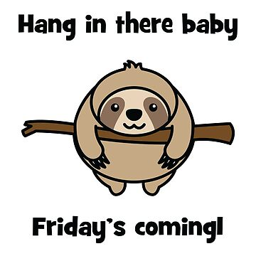 Sloth Hang In There Baby Friday's Coming by CafePretzel