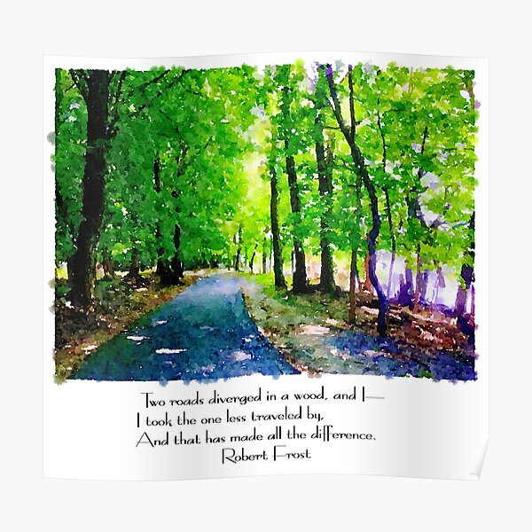 Robert Frost - Two roads diverged in a wood and I - I took the one less traveled by, and that has made all the difference Poster