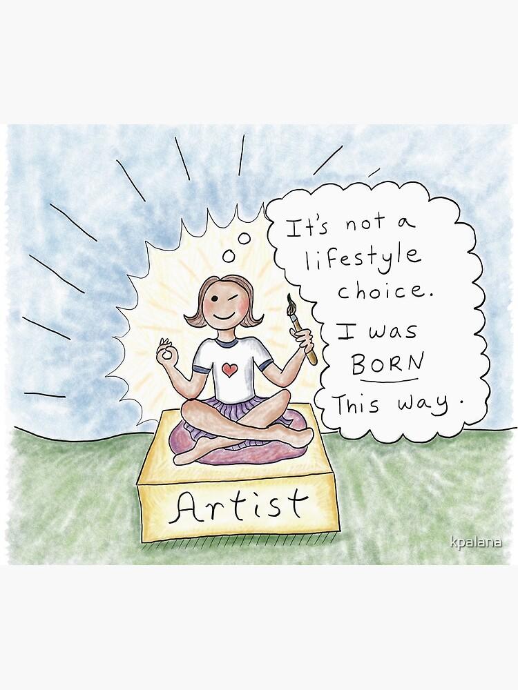 Born an Artist- Not a Lifestyle Choice by kpalana