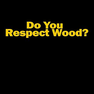 Do You Respect Wood by GarfunkelArt