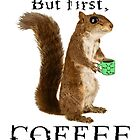 But First Coffee - Coffee Squirrel Loves Coffee by SirLeeTees