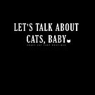 LET'S TALK ABOUT CATS, BABY! by JoannaCCL